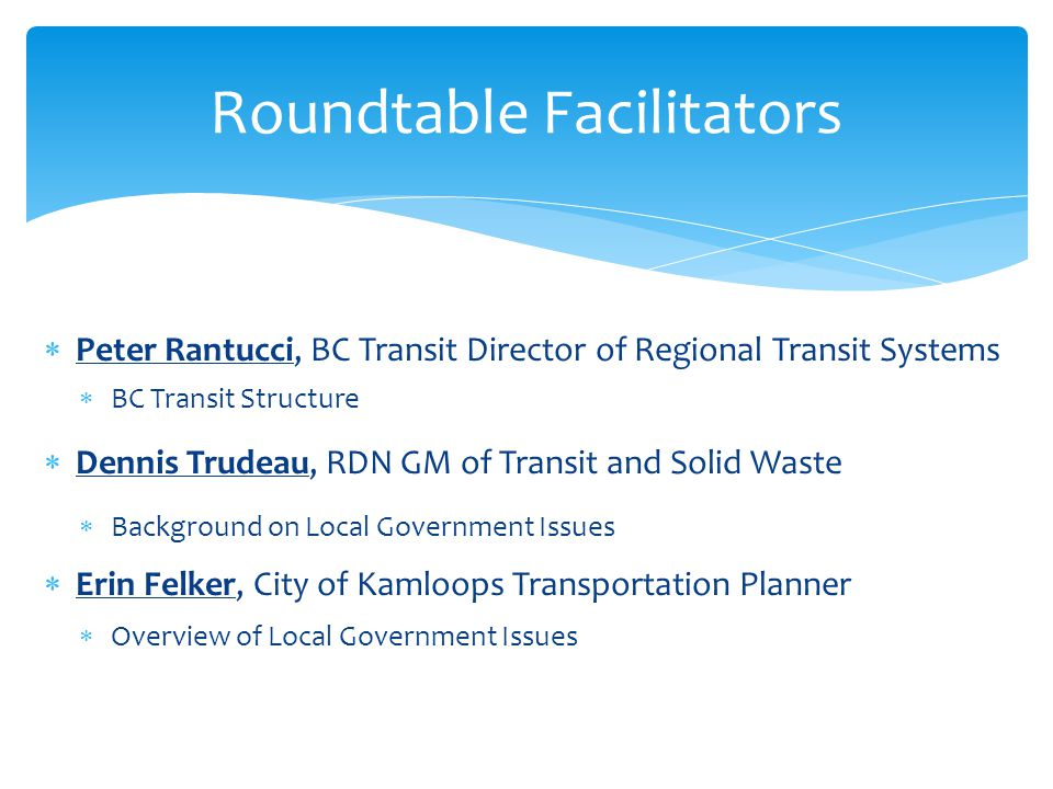  Peter Rantucci, BC Transit Director of Regional Transit Systems  BC Transit Structure  Dennis Trudeau, RDN GM of Transit and Solid Waste  Background on Local Government Issues  Erin Felker, City of Kamloops Transportation Planner  Overview of Local Government Issues Roundtable Facilitators