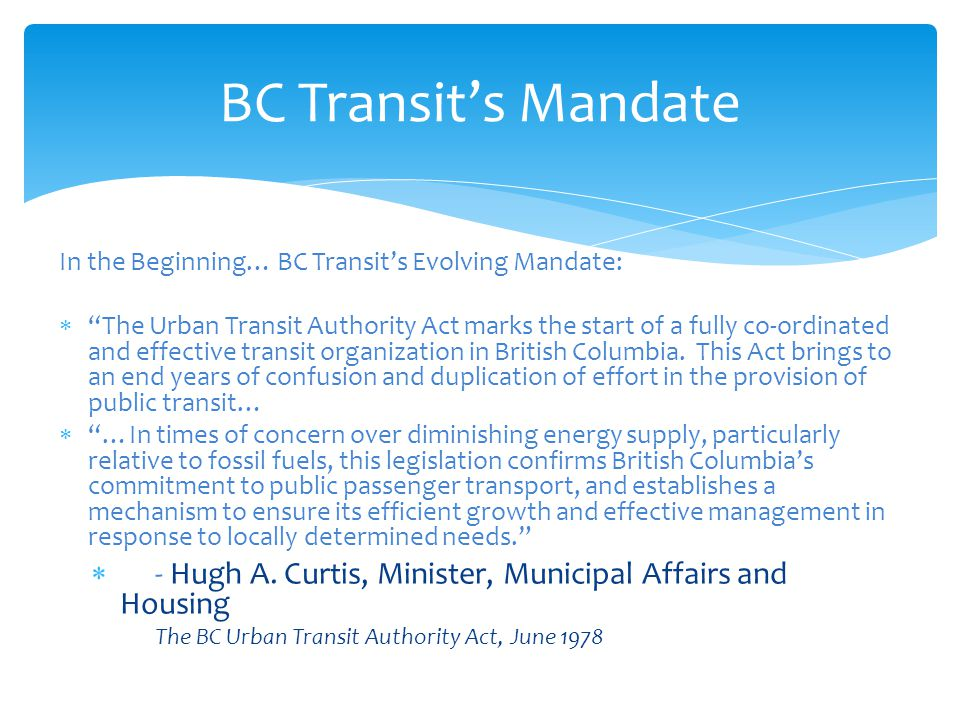 BC Transit's Mandate In the Beginning… BC Transit's Evolving Mandate:  The Urban Transit Authority Act marks the start of a fully co-ordinated and effective transit organization in British Columbia.