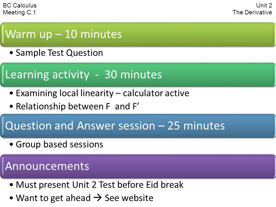 BC CalculusUnit 2 Meeting C.1 The Derivative Warm up – 10 minutes Sample Test Question Learning activity - 30 minutes Examining local linearity – calculator active Relationship between F and F' Question and Answer session – 25 minutes Group based sessions Announcements Must present Unit 2 Test before Eid break Want to get ahead  See website