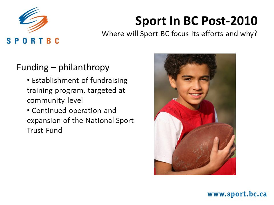 Funding – philanthropy Establishment of fundraising training program, targeted at community level Continued operation and expansion of the National Sport Trust Fund Sport In BC Post-2010 Where will Sport BC focus its efforts and why