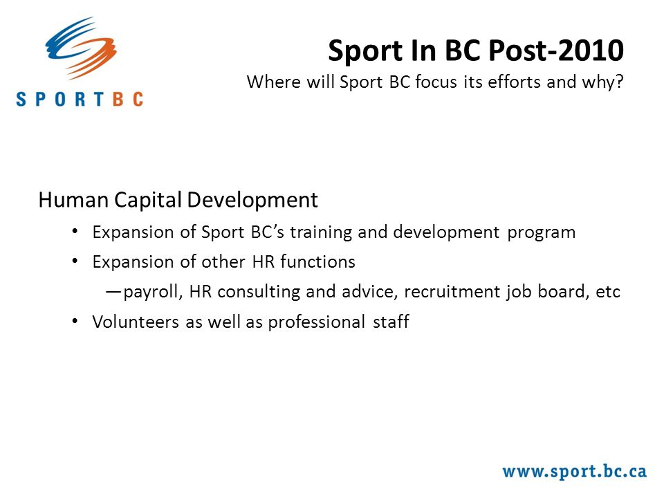 Human Capital Development Expansion of Sport BC's training and development program Expansion of other HR functions ―payroll, HR consulting and advice, recruitment job board, etc Volunteers as well as professional staff Sport In BC Post-2010 Where will Sport BC focus its efforts and why