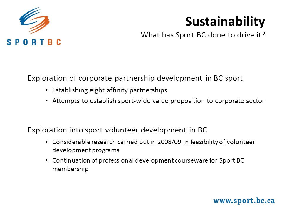 Exploration of corporate partnership development in BC sport Establishing eight affinity partnerships Attempts to establish sport-wide value proposition to corporate sector Exploration into sport volunteer development in BC Considerable research carried out in 2008/09 in feasibility of volunteer development programs Continuation of professional development courseware for Sport BC membership Sustainability What has Sport BC done to drive it