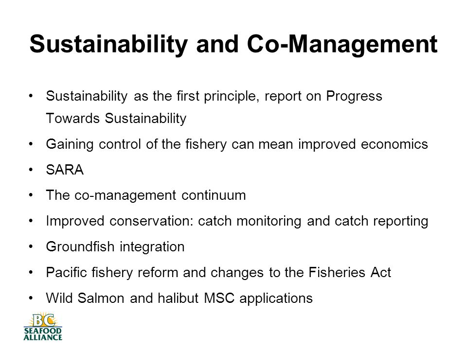 Sustainability and Co-Management Sustainability as the first principle, report on Progress Towards Sustainability Gaining control of the fishery can mean improved economics SARA The co-management continuum Improved conservation: catch monitoring and catch reporting Groundfish integration Pacific fishery reform and changes to the Fisheries Act Wild Salmon and halibut MSC applications