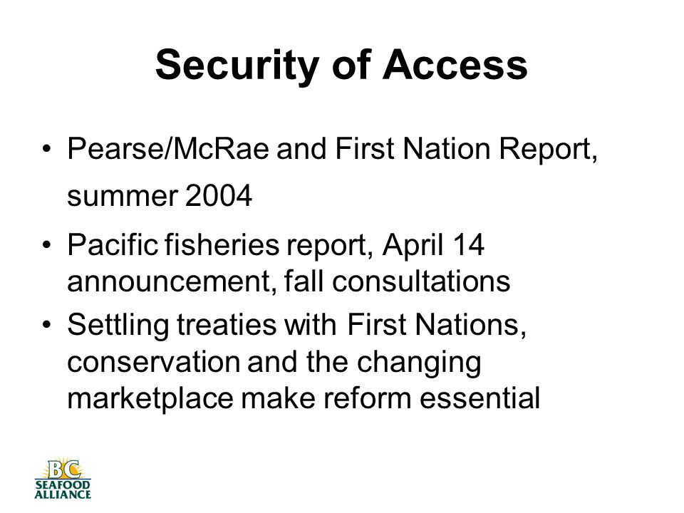 Security of Access Pearse/McRae and First Nation Report, summer 2004 Pacific fisheries report, April 14 announcement, fall consultations Settling treaties with First Nations, conservation and the changing marketplace make reform essential