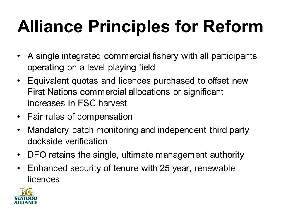 Alliance Principles for Reform A single integrated commercial fishery with all participants operating on a level playing field Equivalent quotas and licences purchased to offset new First Nations commercial allocations or significant increases in FSC harvest Fair rules of compensation Mandatory catch monitoring and independent third party dockside verification DFO retains the single, ultimate management authority Enhanced security of tenure with 25 year, renewable licences