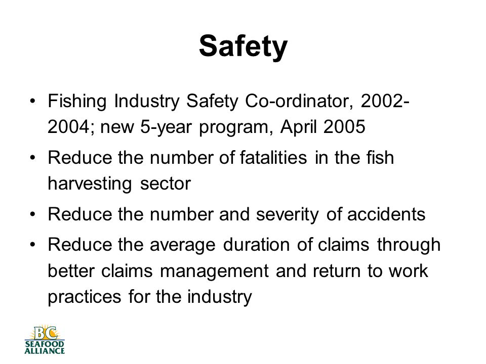 Safety Fishing Industry Safety Co-ordinator, 2002- 2004; new 5-year program, April 2005 Reduce the number of fatalities in the fish harvesting sector Reduce the number and severity of accidents Reduce the average duration of claims through better claims management and return to work practices for the industry