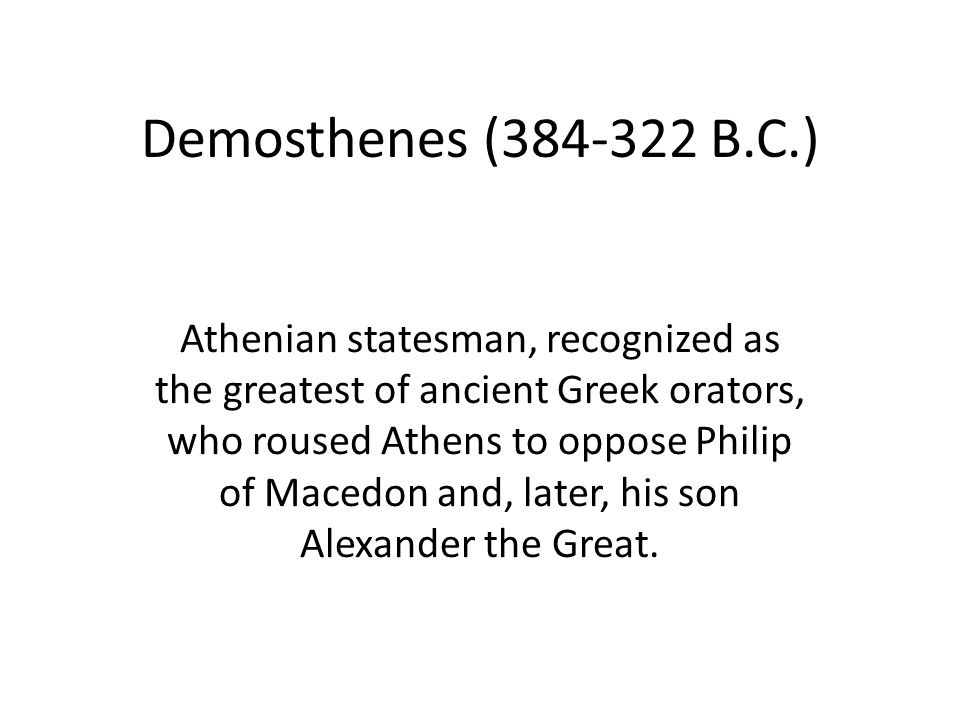 Demosthenes (384-322 B.C.) Athenian statesman, recognized as the greatest of ancient Greek orators, who roused Athens to oppose Philip of Macedon and, later, his son Alexander the Great.