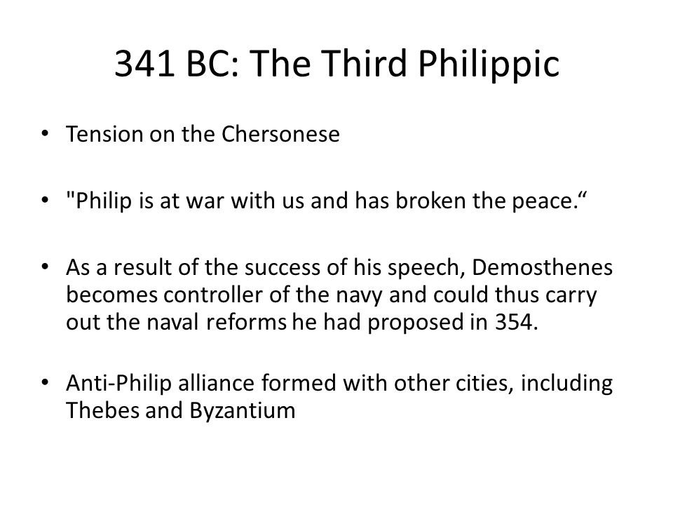 341 BC: The Third Philippic Tension on the Chersonese Philip is at war with us and has broken the peace. As a result of the success of his speech, Demosthenes becomes controller of the navy and could thus carry out the naval reforms he had proposed in 354.