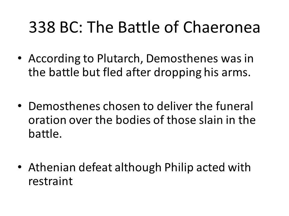 338 BC: The Battle of Chaeronea According to Plutarch, Demosthenes was in the battle but fled after dropping his arms.