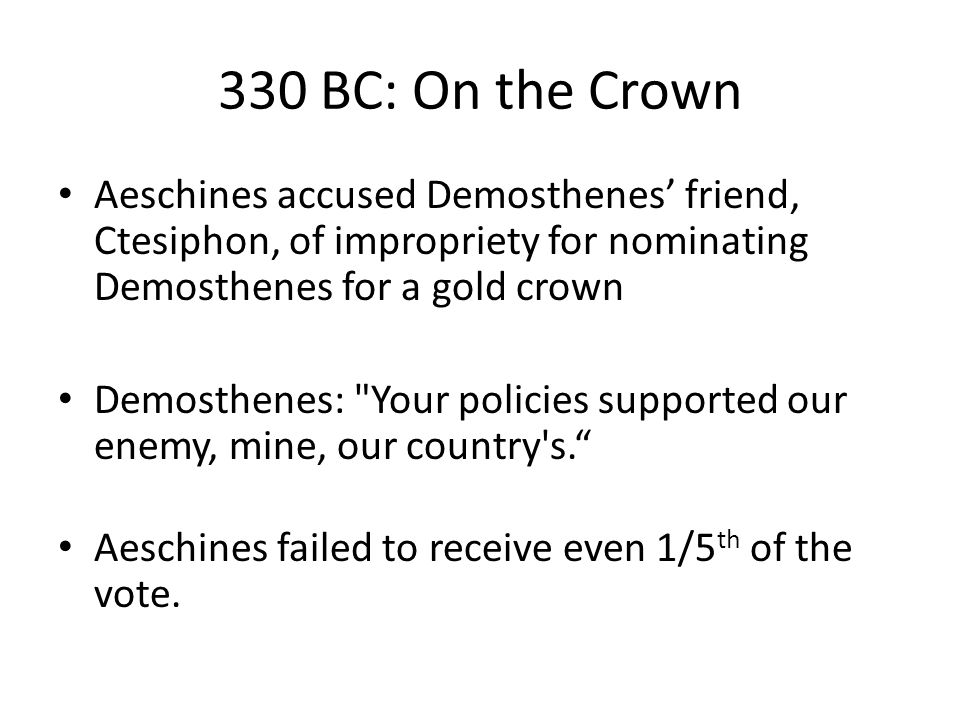 330 BC: On the Crown Aeschines accused Demosthenes' friend, Ctesiphon, of impropriety for nominating Demosthenes for a gold crown Demosthenes: Your policies supported our enemy, mine, our country s. Aeschines failed to receive even 1/5 th of the vote.