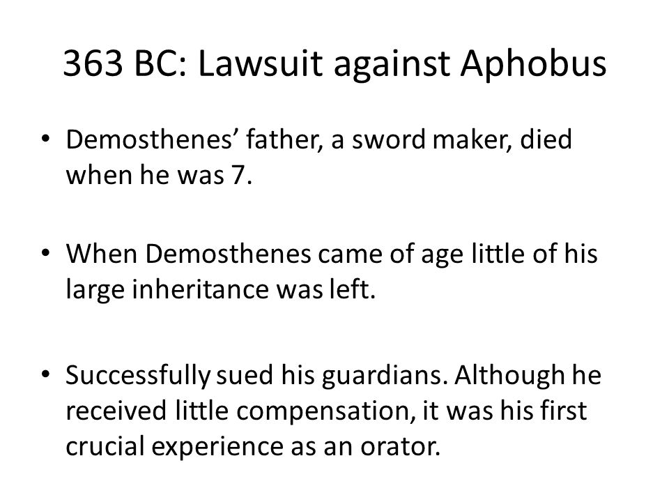 363 BC: Lawsuit against Aphobus Demosthenes' father, a sword maker, died when he was 7.