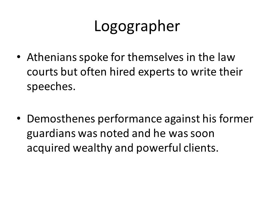 Logographer Athenians spoke for themselves in the law courts but often hired experts to write their speeches.