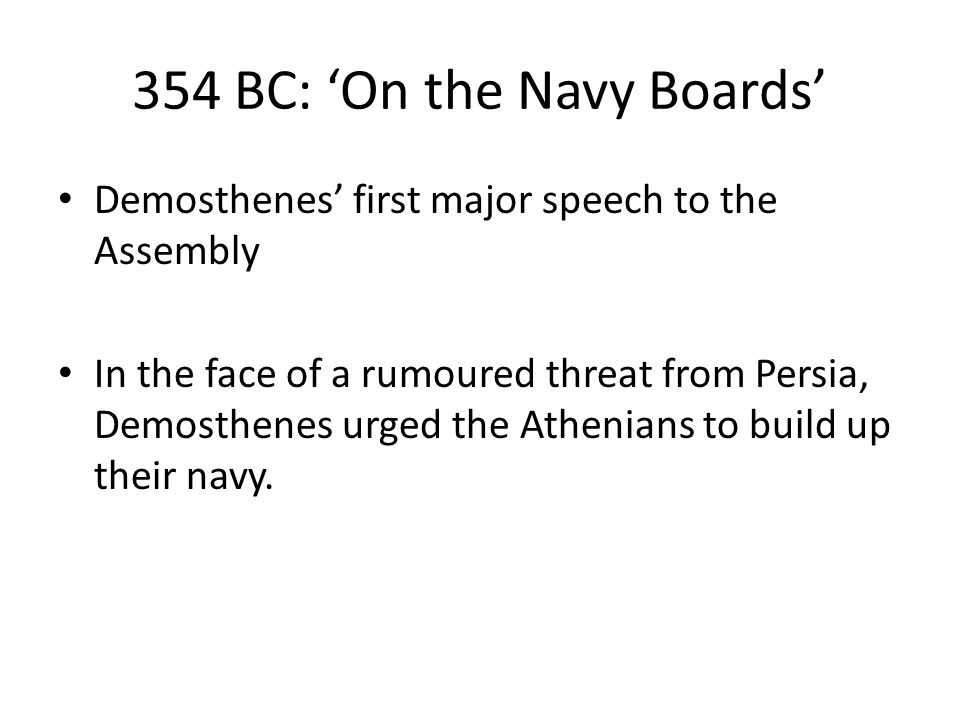 354 BC: 'On the Navy Boards' Demosthenes' first major speech to the Assembly In the face of a rumoured threat from Persia, Demosthenes urged the Athenians to build up their navy.
