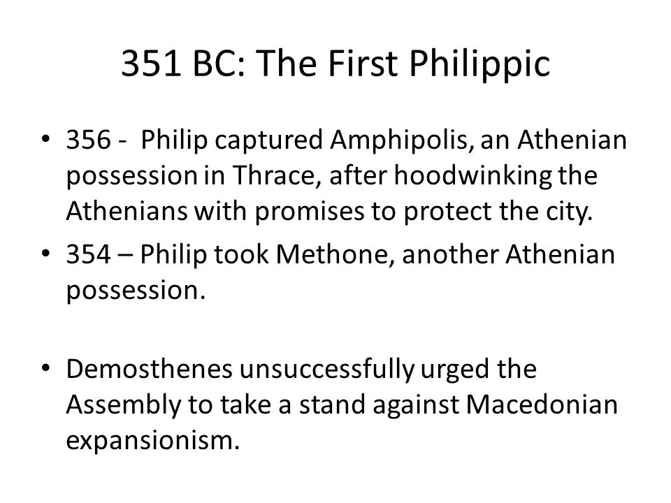 351 BC: The First Philippic 356 - Philip captured Amphipolis, an Athenian possession in Thrace, after hoodwinking the Athenians with promises to protect the city.