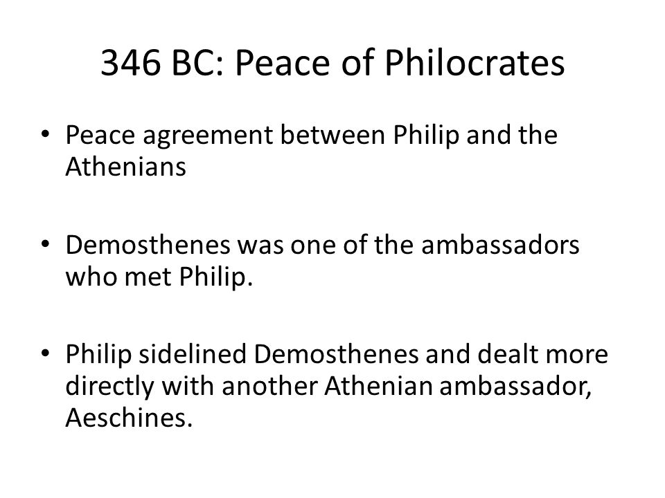 346 BC: Peace of Philocrates Peace agreement between Philip and the Athenians Demosthenes was one of the ambassadors who met Philip.
