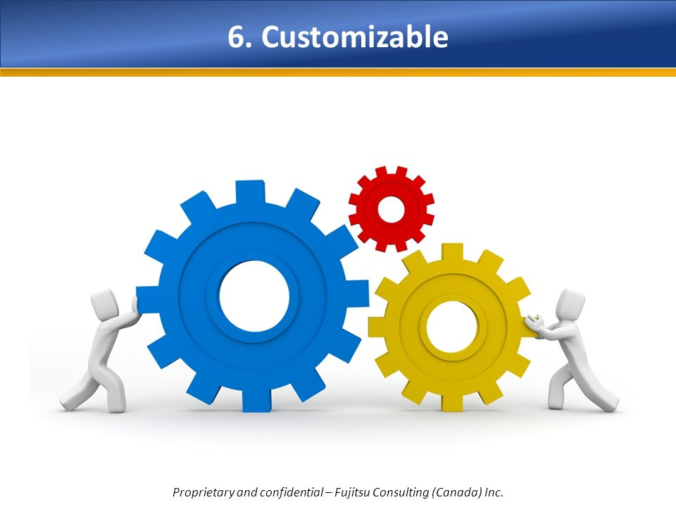 6. Customizable Proprietary and confidential – Fujitsu Consulting (Canada) Inc.