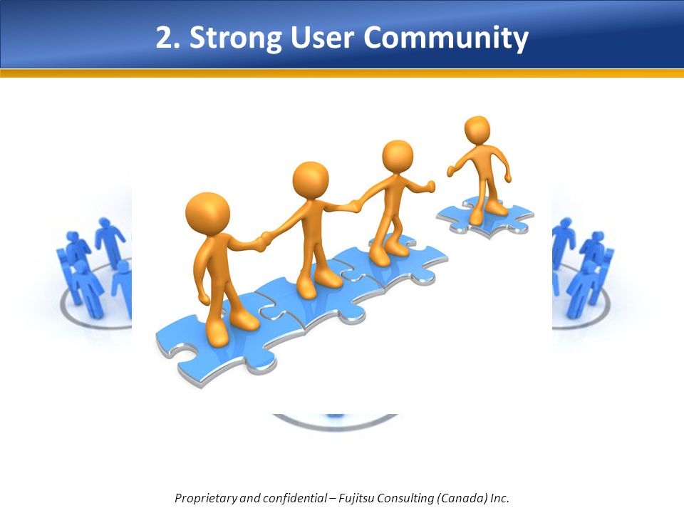 2. Strong User Community Proprietary and confidential – Fujitsu Consulting (Canada) Inc.