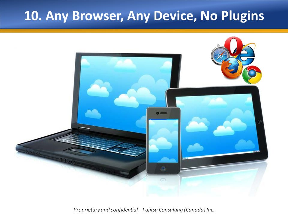 10. Any Browser, Any Device, No Plugins Proprietary and confidential – Fujitsu Consulting (Canada) Inc.