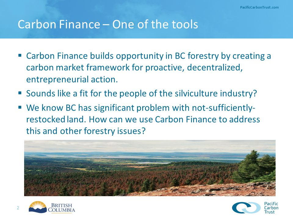 3 PacificCarbonTrust.com How offsets are used 1.4 million tonnes of forest carbon 2010-2012 $14 million in 2010-2012, more in 2013+ Creating Offsets Using Offsets Introduction Transitioning into Government April 1 BC Carbon Neutral Government commitment 3 2 1 Offset projects in BC Ensuring quality offsets From concept to issuance Pacific Carbon Trust – What we do