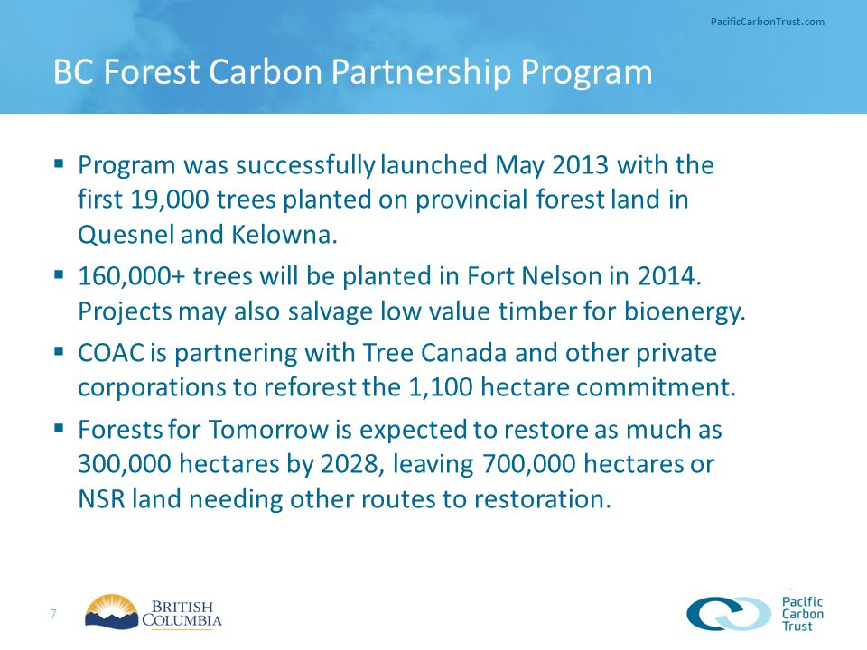 7 PacificCarbonTrust.com  Program was successfully launched May 2013 with the first 19,000 trees planted on provincial forest land in Quesnel and Kel