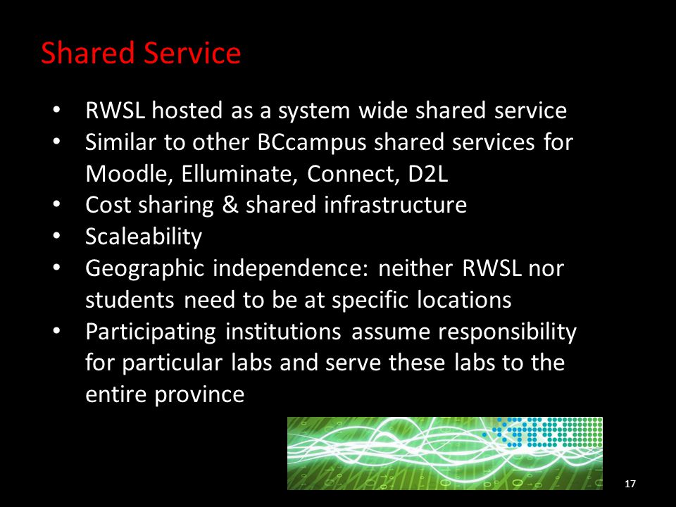 Shared Service 17 RWSL hosted as a system wide shared service Similar to other BCcampus shared services for Moodle, Elluminate, Connect, D2L Cost sharing & shared infrastructure Scaleability Geographic independence: neither RWSL nor students need to be at specific locations Participating institutions assume responsibility for particular labs and serve these labs to the entire province