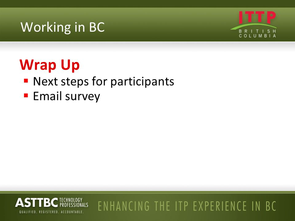 Wrap Up  Next steps for participants  Email survey Working in BC