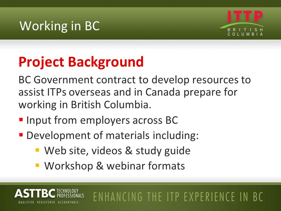 Project Background BC Government contract to develop resources to assist ITPs overseas and in Canada prepare for working in British Columbia.  Input