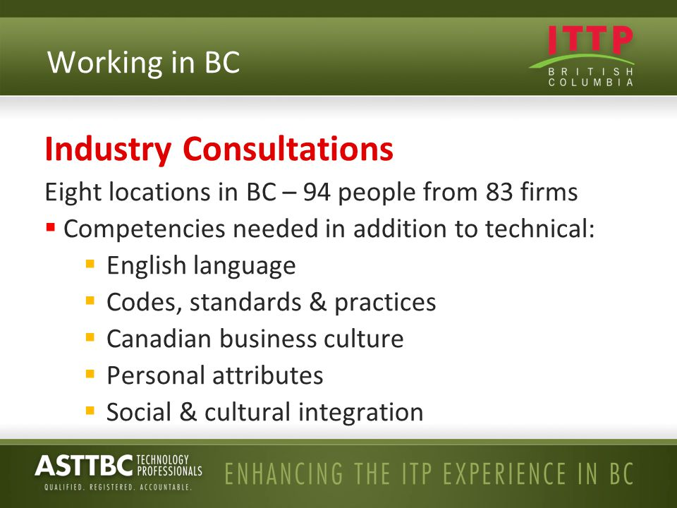 Industry Consultations Eight locations in BC – 94 people from 83 firms  Competencies needed in addition to technical:  English language  Codes, sta