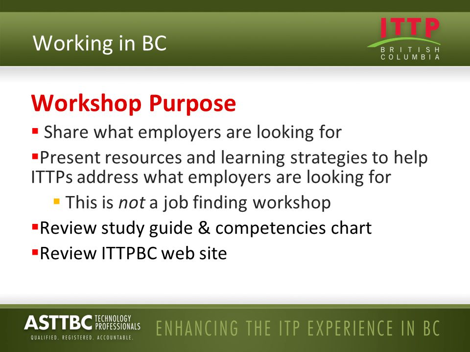 Workshop Purpose  Share what employers are looking for  Present resources and learning strategies to help ITTPs address what employers are looking for  This is not a job finding workshop  Review study guide & competencies chart  Review ITTPBC web site Working in BC