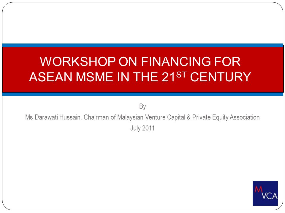 By Ms Darawati Hussain, Chairman of Malaysian Venture Capital & Private Equity Association July 2011 WORKSHOP ON FINANCING FOR ASEAN MSME IN THE 21 ST