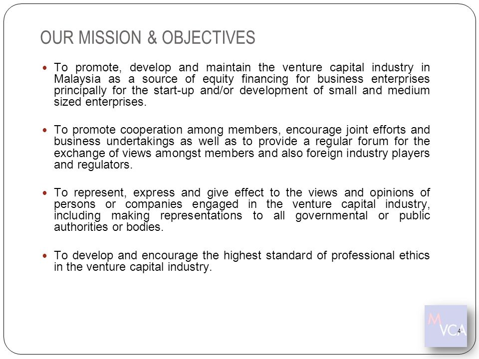 OUR MISSION & OBJECTIVES To promote, develop and maintain the venture capital industry in Malaysia as a source of equity financing for business enterp