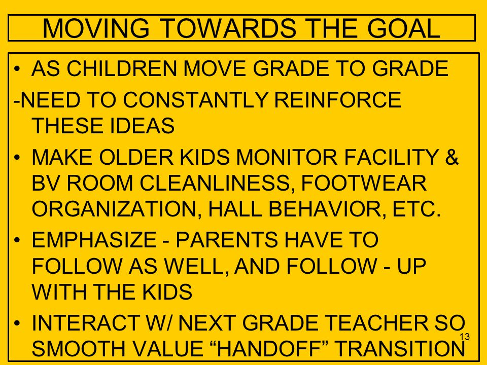 MOVING TOWARDS THE GOAL AS CHILDREN MOVE GRADE TO GRADE -NEED TO CONSTANTLY REINFORCE THESE IDEAS MAKE OLDER KIDS MONITOR FACILITY & BV ROOM CLEANLINE