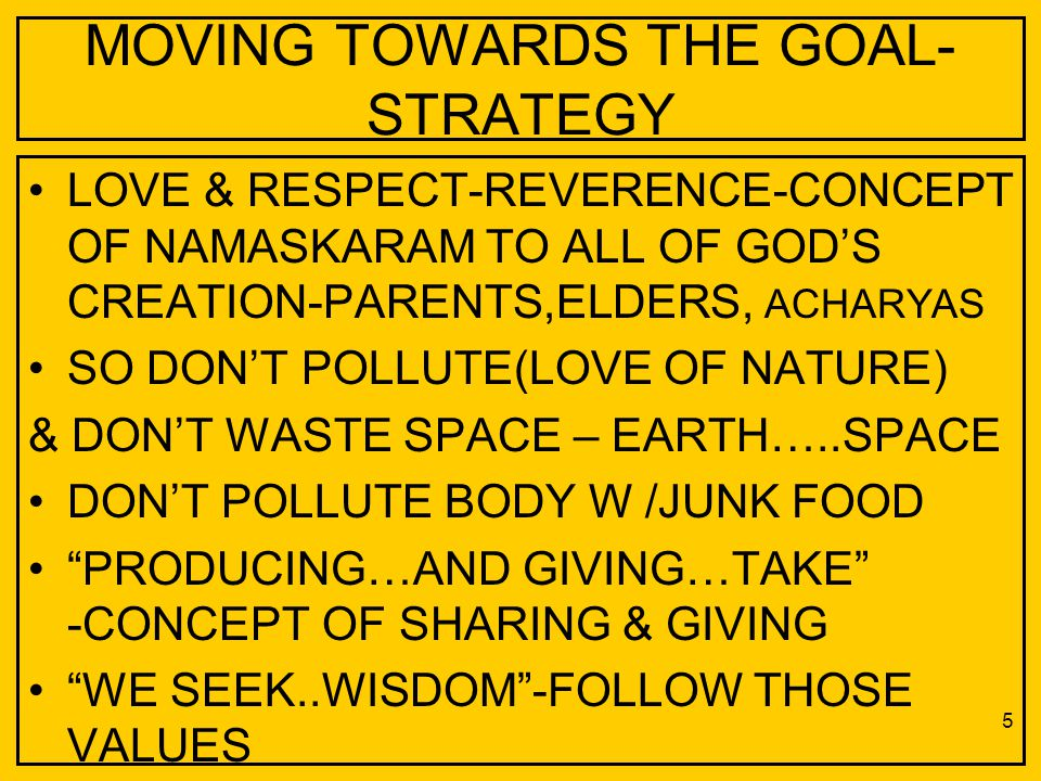MOVING TOWARDS THE GOAL- STRATEGY LOVE & RESPECT-REVERENCE-CONCEPT OF NAMASKARAM TO ALL OF GOD'S CREATION-PARENTS,ELDERS, ACHARYAS SO DON'T POLLUTE(LO
