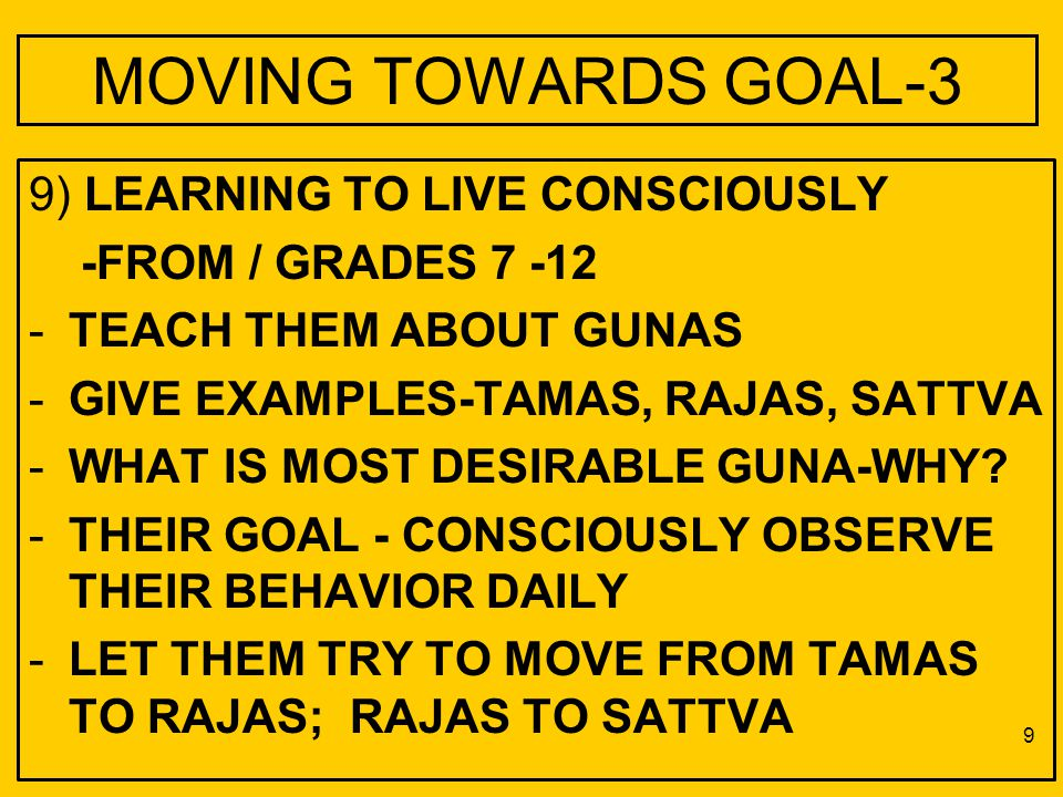 MOVING TOWARDS GOAL-3 9) LEARNING TO LIVE CONSCIOUSLY -FROM / GRADES 7 -12 -TEACH THEM ABOUT GUNAS -GIVE EXAMPLES-TAMAS, RAJAS, SATTVA -WHAT IS MOST DESIRABLE GUNA-WHY.