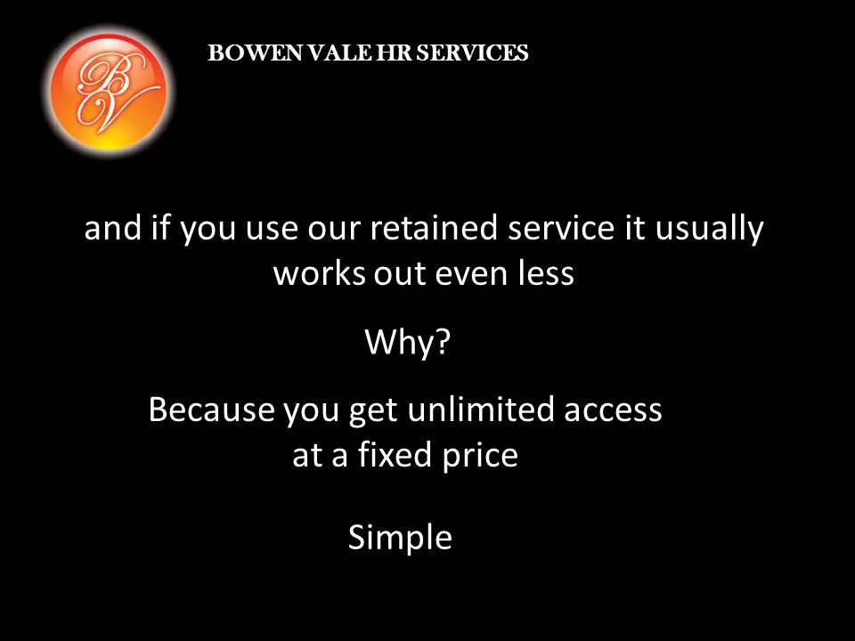 BOWEN VALE HR SERVICES and if you use our retained service it usually works out even less Why.
