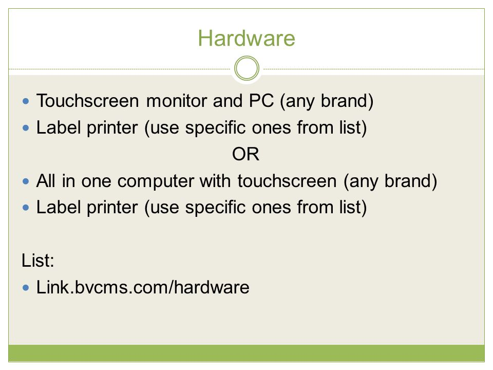 Hardware Touchscreen monitor and PC (any brand) Label printer (use specific ones from list) OR All in one computer with touchscreen (any brand) Label printer (use specific ones from list) List: Link.bvcms.com/hardware