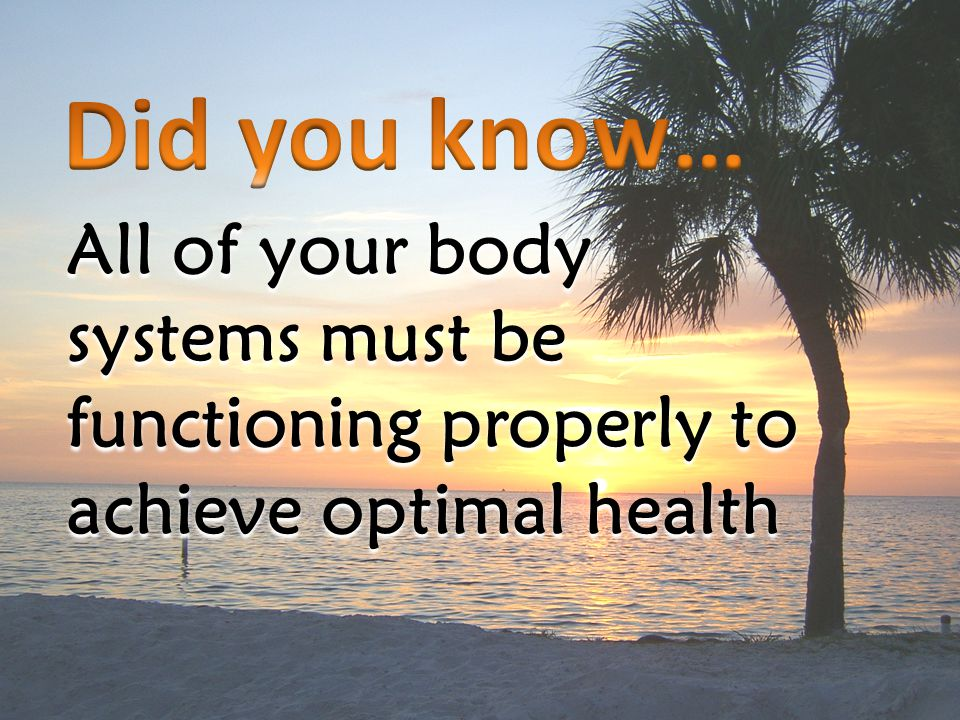 All of your body systems must be functioning properly to achieve optimal health