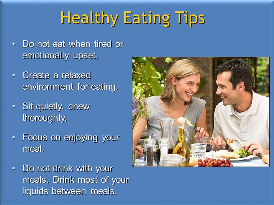 Healthy Eating Tips Do not eat when tired or emotionally upset.Do not eat when tired or emotionally upset. Create a relaxed environment for eating.Cre