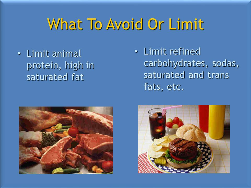 What To Avoid Or Limit Limit animal protein, high in saturated fat Limit animal protein, high in saturated fat Limit refined carbohydrates, sodas, saturated and trans fats, etc.