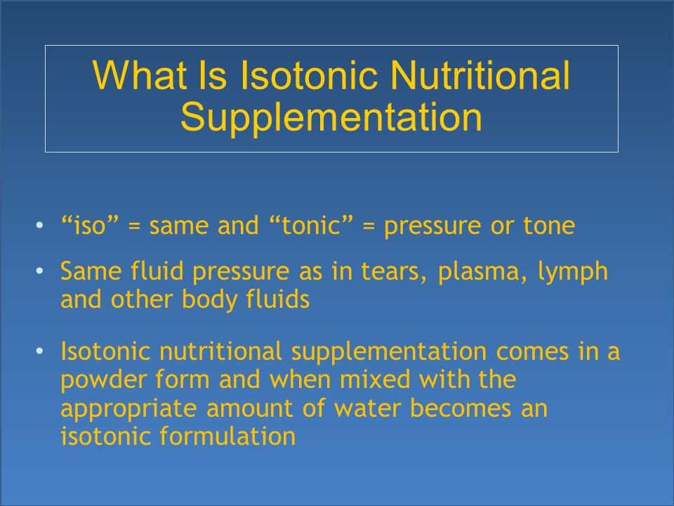 What Is Isotonic Nutritional Supplementation iso = same and tonic = pressure or tone Same fluid pressure as in tears, plasma, lymph and other body fluids Isotonic nutritional supplementation comes in a powder form and when mixed with the appropriate amount of water becomes an isotonic formulation