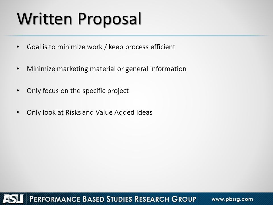 Written Proposal Goal is to minimize work / keep process efficient Minimize marketing material or general information Only focus on the specific proje