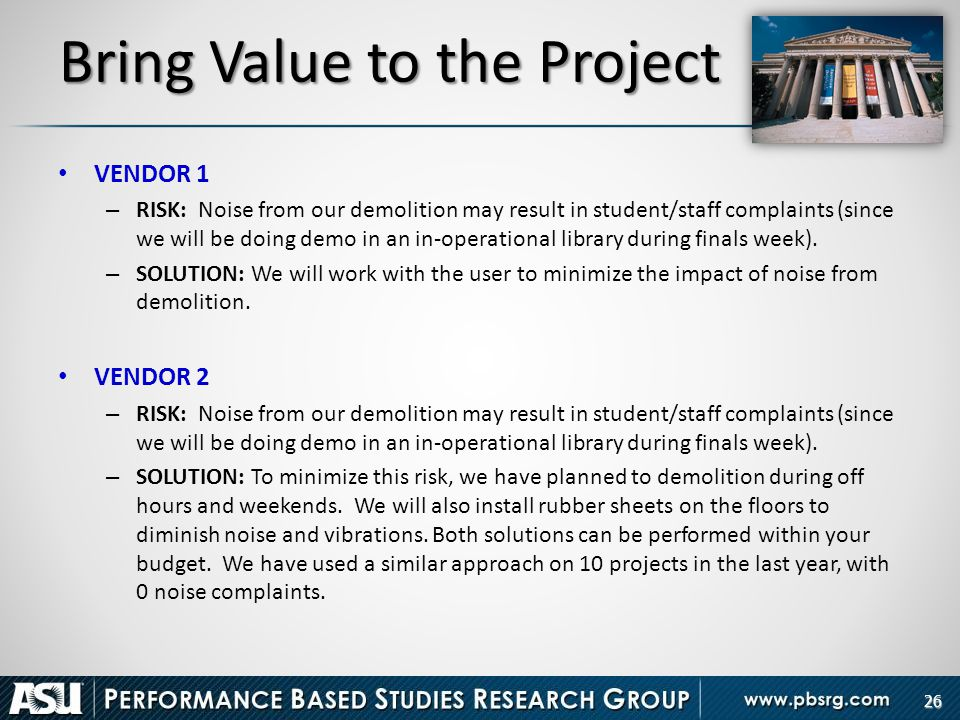 26 Bring Value to the Project VENDOR 1 – RISK: Noise from our demolition may result in student/staff complaints (since we will be doing demo in an in-