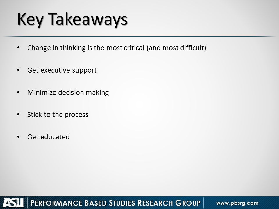 Key Takeaways Change in thinking is the most critical (and most difficult) Get executive support Minimize decision making Stick to the process Get edu