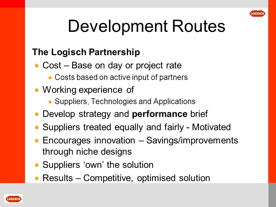 Development Routes The Logisch Partnership Cost – Base on day or project rate Costs based on active input of partners Working experience of Suppliers,