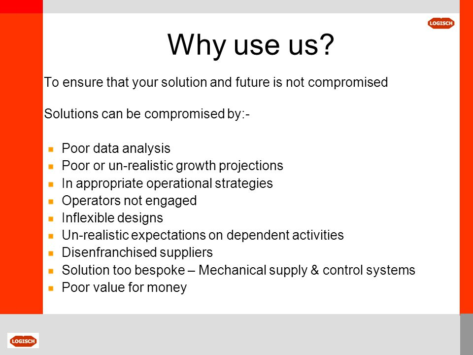 Why use us? To ensure that your solution and future is not compromised Solutions can be compromised by:- Poor data analysis Poor or un-realistic growt