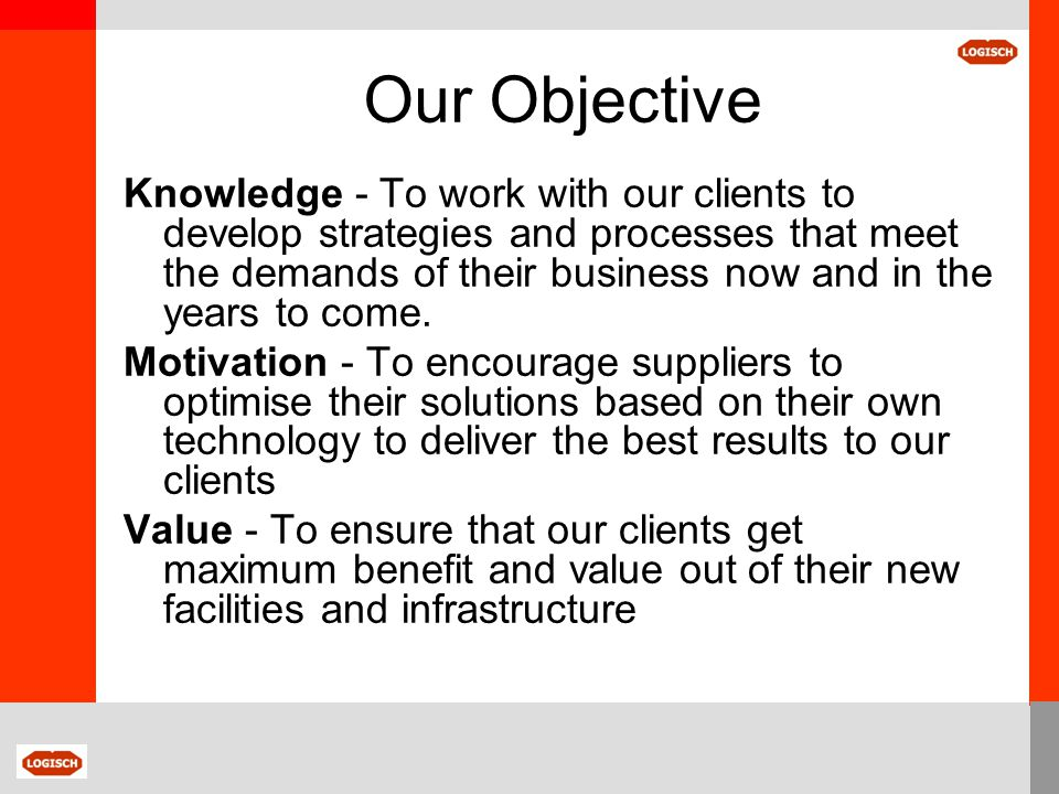 Our Objective Knowledge - To work with our clients to develop strategies and processes that meet the demands of their business now and in the years to