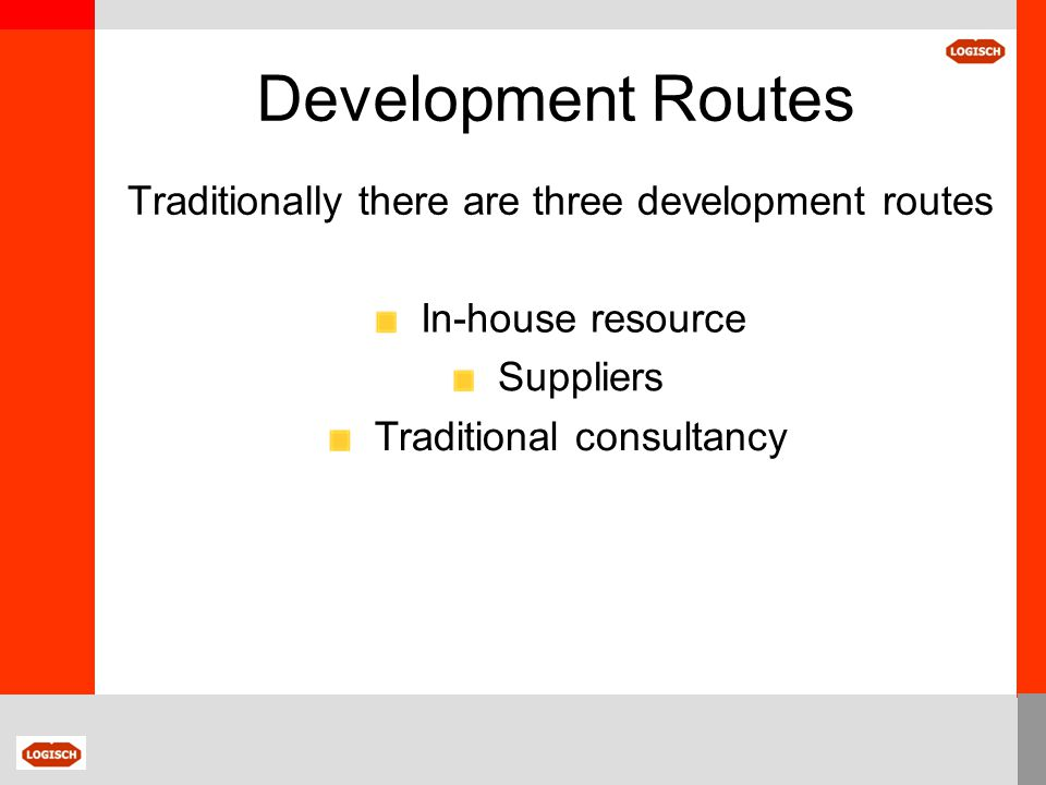 Development Routes In-house resource Cost - Free Time limited Resource is engaged on core business activities Excellent own business knowledge Limited strategic/supplier knowledge Constrain the range of solutions considered Result – Potential compromised business both on-going and in the future