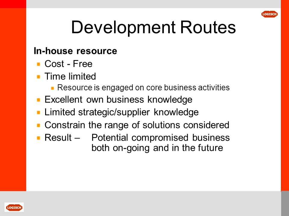Development Routes In-house resource Cost - Free Time limited Resource is engaged on core business activities Excellent own business knowledge Limited
