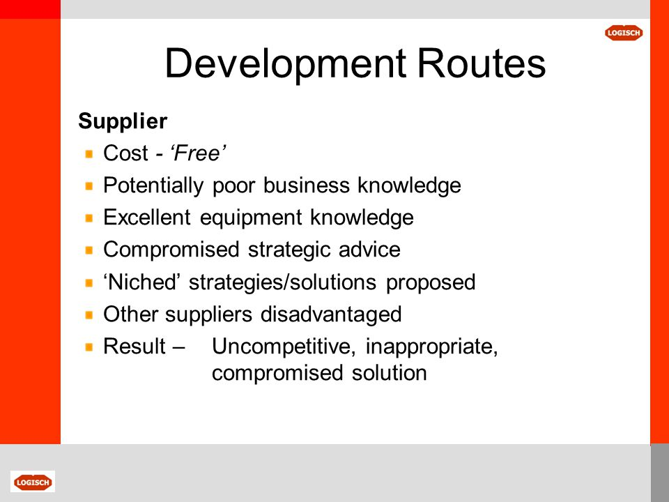 Development Routes Supplier Cost - 'Free' Potentially poor business knowledge Excellent equipment knowledge Compromised strategic advice 'Niched' stra