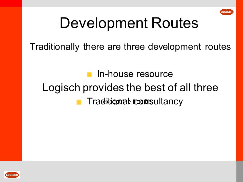 Development Routes The Logisch Partnership Cost – Base on day or project rate Costs based on active input of partners Working experience of Suppliers, Technologies and Applications Develop strategy and performance brief Suppliers treated equally and fairly - Motivated Encourages innovation – Savings/improvements through niche designs Suppliers 'own' the solution Results – Competitive, optimised solution